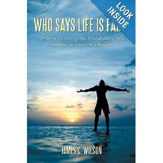 Who Says Life Is Fair? The Story of a Loving Dad. His Life, His Losses, and How He Came Out a Winner. James C. Wilson 9781449076405 Books