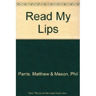 Read my lips: a treasury of the things politicians wish they hadn't said: Matthew & MASON, Phil PARRIS: Books