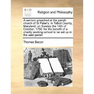 A sermon preached at the parish church of St Peter's, in Talbot County, Maryland: on Sunday the 14th of October, 1750. for the benefit of a charity working school to be set up in the said parish: Thomas Bacon: 9781171442158: Books