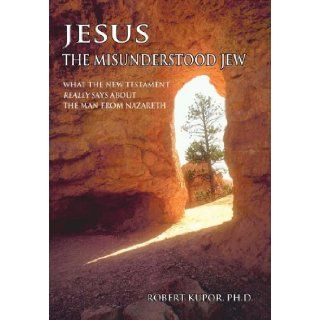 Jesus the Misunderstood Jew: What the New Testament Really Says about the Man from Nazareth: Robert Kupor: 9780595693146: Books