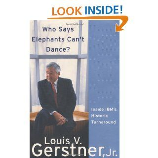 Who Says Elephants Can't Dance? Inside IBM's Historic Turnaround: Louis V. Gerstner Jr.: 9780060523794: Books