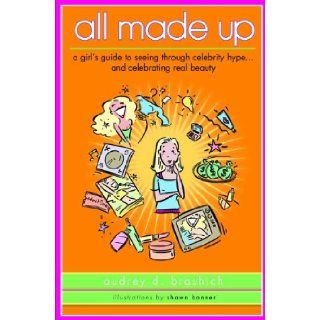 All Made Up: A Girl's Guide To Seeing Through Celebrity HypeAnd Celebrating Real Beauty (Turtleback School & Library Binding Edition): Audrey Brashich, Shawn Banner: 9781417748648: Books