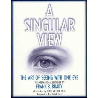 A Singular View: The Art Of Seeing With One Eye: Frank B. Brady: 9780961463939: Books