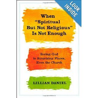 "When ""Spiritual but Not Religious"" Is Not Enough: Seeing God in Surprising Places, Even the Church: Lillian Daniel: 9781455523085: Books"