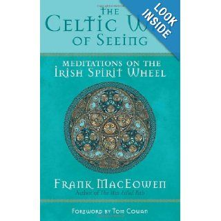 The Celtic Way of Seeing: Meditations on the Irish Spirit Wheel: M.A. Frank MacEowen, Tom Cowan: 9781577315414: Books