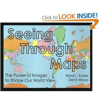 Seeing Through Maps: The Power of Images to Shape Our World View (9781931057004): Ward Kaiser, Denis Wood: Books