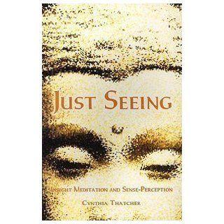 Just Seeing: Insight Meditation and Sense Perception: Cynthia Thatcher: 9789552403200: Books