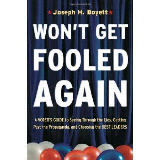 Won't Get Fooled Again: A Voter's Guide to Seeing Through the Lies, Getting Past the Propaganda and Choosing the Best Leaders: Joseph H. Boyett: Books