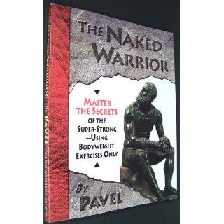 The Naked Warrior: Pavel Tsatsouline: 9780938045557: Books