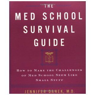The Med School Survival Guide : How to Make the Challenges of Med School Seem Like Small Stuff: Jennifer Danek M.D.: 9780609805954: Books
