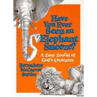 Have You Ever Seen an Elephant Sneeze?: A Zany Zooful of God's Creatures: Bernadette Snyder: 9780877935896: Books