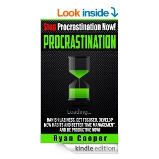 Procrastination: Stop Procrastination Now!   Banish Laziness, Get Focused, Develop New Habits And Better Time Management, And Be Productive Now! (StopTime Mangement, Self Discipline, Focused) eBook: Ryan Cooper: Kindle Store