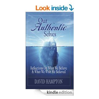 Our Authentic Selves: Reflections on What We Believe & What We Wish We Believed: Christian Devotionals for Women and Men (A Christian Devotions Ministries Resource) eBook: David Hampton: Kindle Store