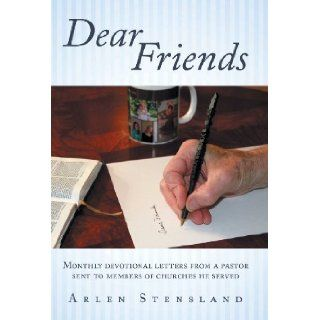 Dear Friends Monthly Devotional Letters from a Pastor Sent to Members of Churches He Served Arlen Stensland 9781449784126 Books