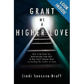 Grant Me a Higher Love How to Go from the Relationship from Hell to One that's Heaven Sent by Scaling The Ladder of Love Cindi Sansone Braff 9781419662621 Books