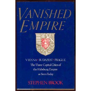 Vanished Empire Vienna, Budapest, Prague  The Three Capital Cities of the Habsburg Empire As Seen Today Stephen Brook 9780688092122 Books