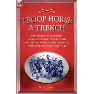Troop, Horse & Trench: The Experiences of a British Lifeguardsman of the Household Cavalry Fighting on the Western Front During the First World War 1914 18