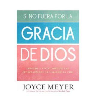 Si no fuera por la gracia de Dios / If Not For The Grace of God: Aprenda a Vivir Libre De Las Frustraciones Y Luchas De La Vida