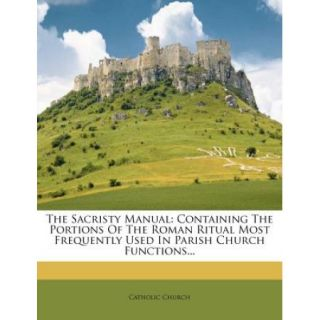 The Sacristy Manual: Containing the Portions of the Roman Ritual Most Frequently Used in Parish Church Functions