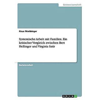 Systemische Arbeit mit Familien. Ein kritischer Vergleich zwischen Bert Hellinger und Virginia Satir (German Edition)