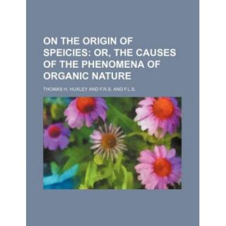 On the Origin of Speicies; Or, the Causes of the Phenomena of Organic Nature