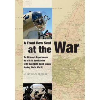 A Front Row Seat at the War: An Airman's Experiences as A B 17 Bombardier with the 390th Bomb Group During World War II