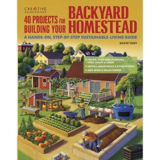 40 Projects for Building Your Backyard Homestead: A Hands On, Step By Step Sustainable Living Guide 9781580117104